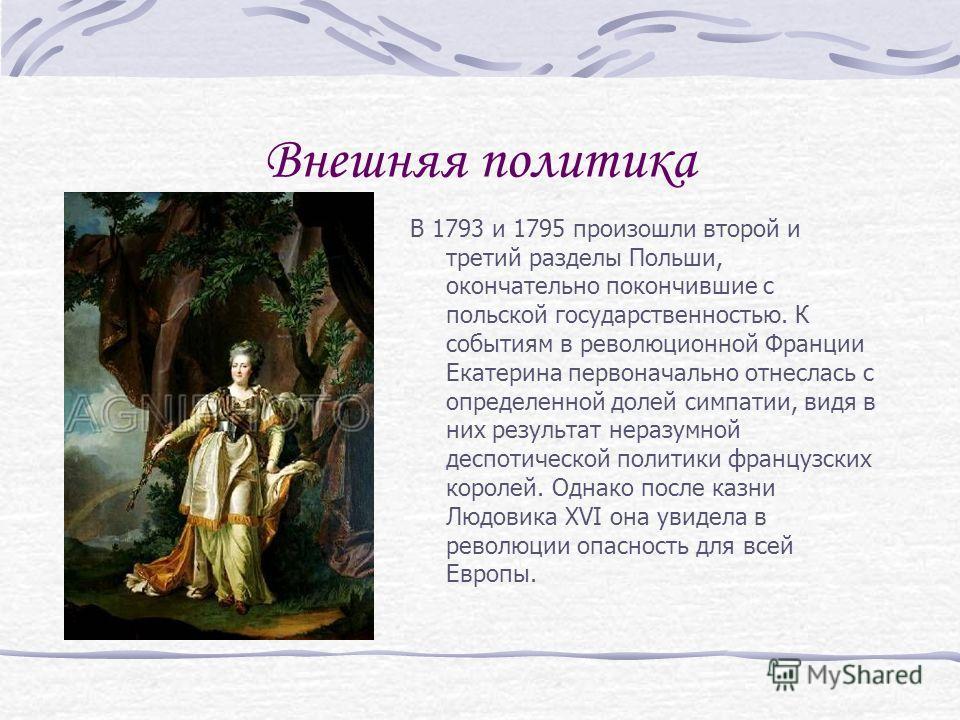 Внешняя политика В 1793 и 1795 произошли второй и третий разделы Польши, окончательно покончившие с польской государственностью. К событиям в революционной Франции Екатерина первоначально отнеслась с определенной долей симпатии, видя в них результат