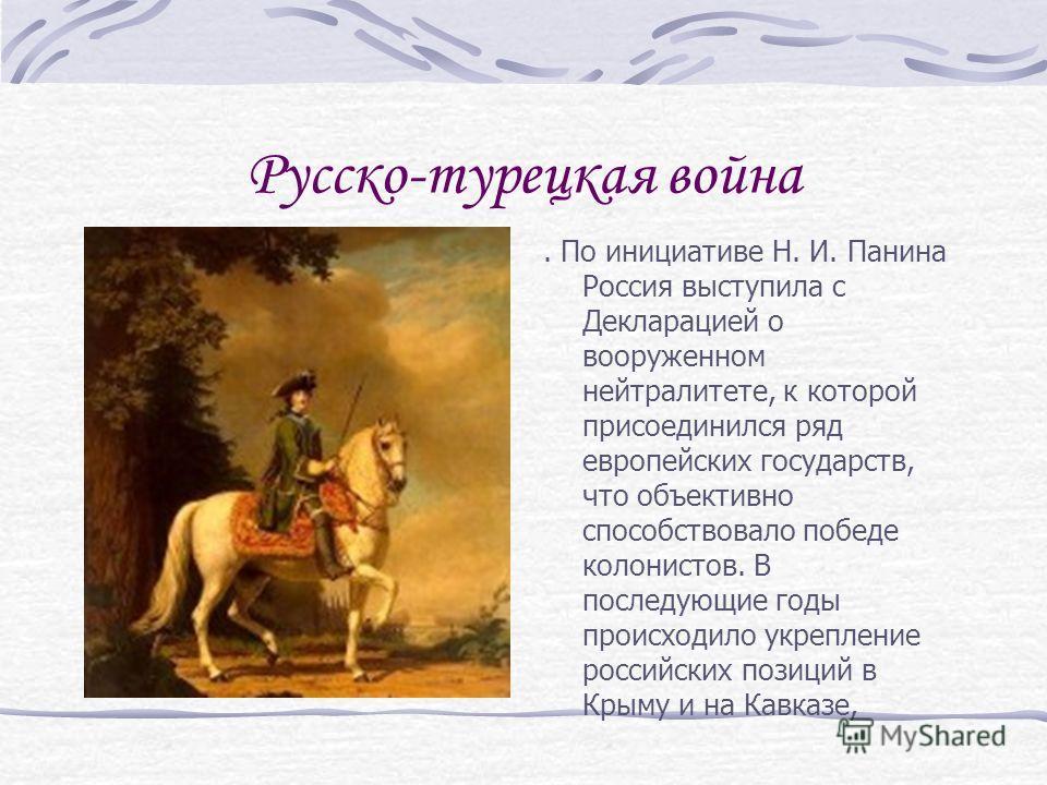 Русско-турецкая война. По инициативе Н. И. Панина Россия выступила с Декларацией о вооруженном нейтралитете, к которой присоединился ряд европейских государств, что объективно способствовало победе колонистов. В последующие годы происходило укреплени