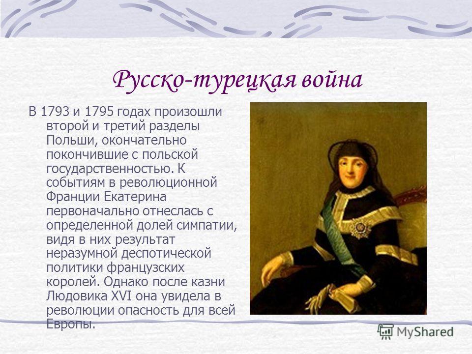 Русско-турецкая война В 1793 и 1795 годах произошли второй и третий разделы Польши, окончательно покончившие с польской государственностью. К событиям в революционной Франции Екатерина первоначально отнеслась с определенной долей симпатии, видя в них