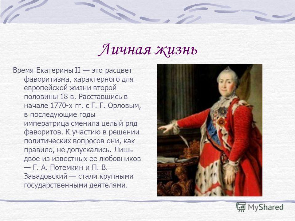 Личная жизнь Время Екатерины II это расцвет фаворитизма, характерного для европейской жизни второй половины 18 в. Расставшись в начале 1770-х гг. с Г. Г. Орловым, в последующие годы императрица сменила целый ряд фаворитов. К участию в решении политич