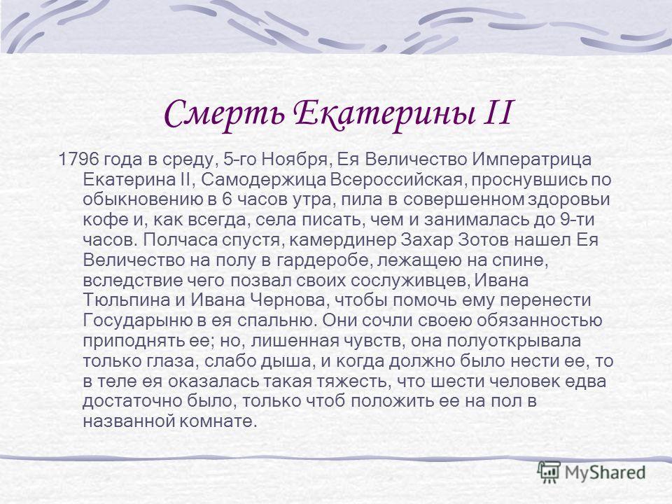 Смерть Екатерины II 1796 года в среду, 5–го Ноября, Ея Величество Императрица Екатерина II, Самодержица Всероссийская, проснувшись по обыкновению в 6 часов утра, пила в совершенном здоровьи кофе и, как всегда, села писать, чем и занималась до 9–ти ча