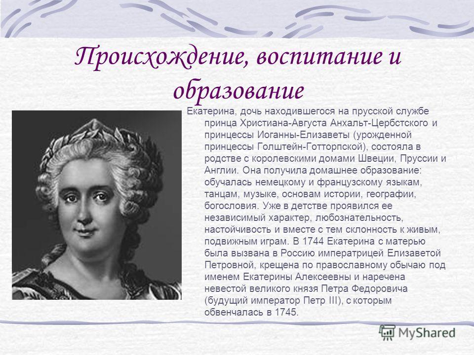 Происхождение, воспитание и образование Екатерина, дочь находившегося на прусской службе принца Христиана-Августа Анхальт-Цербстского и принцессы Иоганны-Елизаветы (урожденной принцессы Голштейн-Готторпской), состояла в родстве с королевскими домами