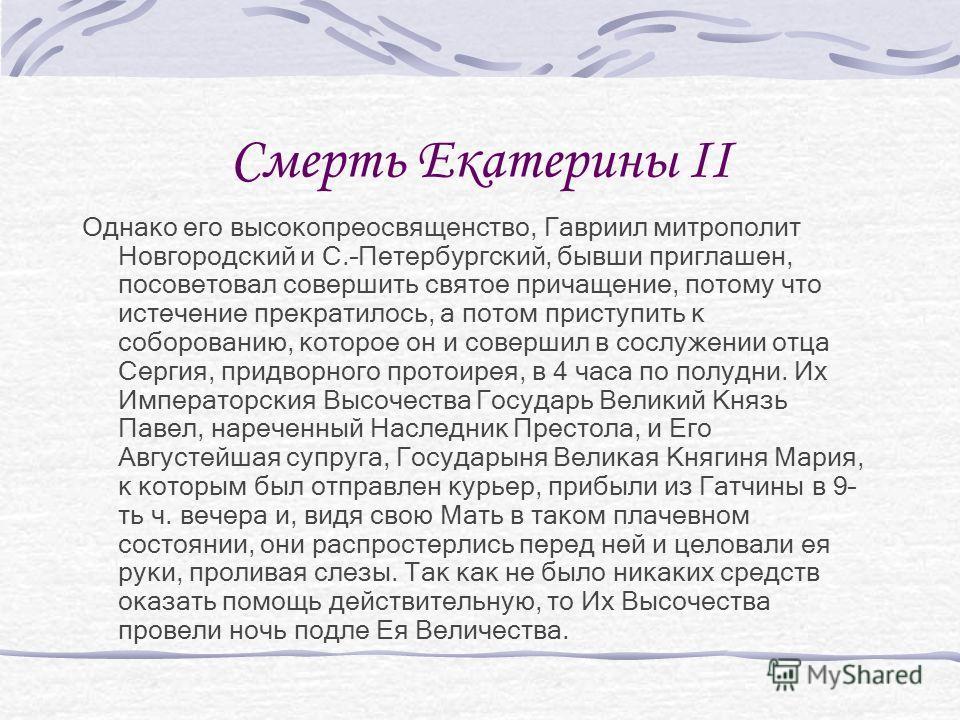 Смерть Екатерины II Однако его высокопреосвященство, Гавриил митрополит Новгородский и С.–Петербургский, бывши приглашен, посоветовал совершить святое причащение, потому что истечение прекратилось, а потом приступить к соборованию, которое он и совер