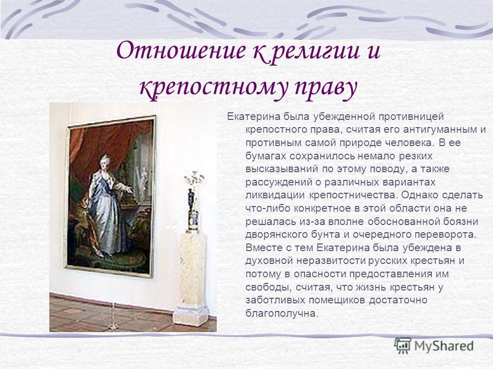 Отношение к религии и крепостному праву Екатерина была убежденной противницей крепостного права, считая его антигуманным и противным самой природе человека. В ее бумагах сохранилось немало резких высказываний по этому поводу, а также рассуждений о ра