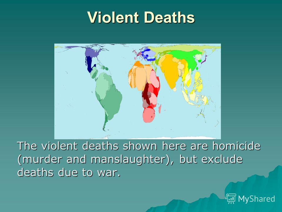 Violent Deaths The violent deaths shown here are homicide (murder and manslaughter), but exclude deaths due to war.