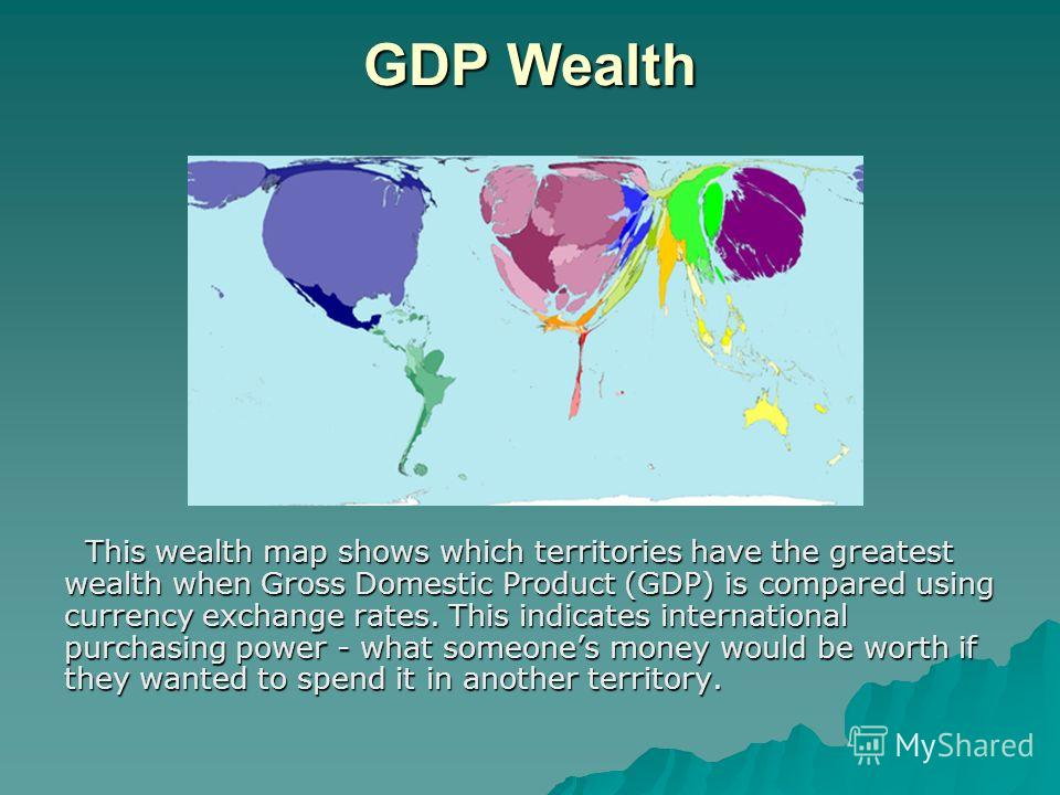 GDP Wealth This wealth map shows which territories have the greatest wealth when Gross Domestic Product (GDP) is compared using currency exchange rates. This indicates international purchasing power - what someones money would be worth if they wanted