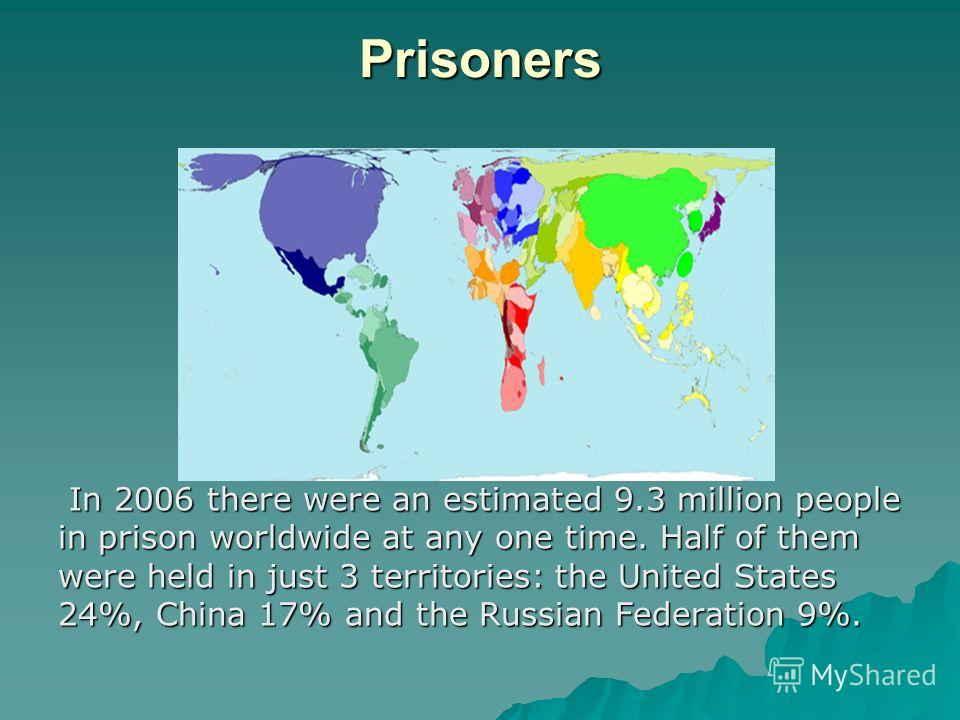Prisoners In 2006 there were an estimated 9.3 million people in prison worldwide at any one time. Half of them were held in just 3 territories: the United States 24%, China 17% and the Russian Federation 9%. In 2006 there were an estimated 9.3 millio