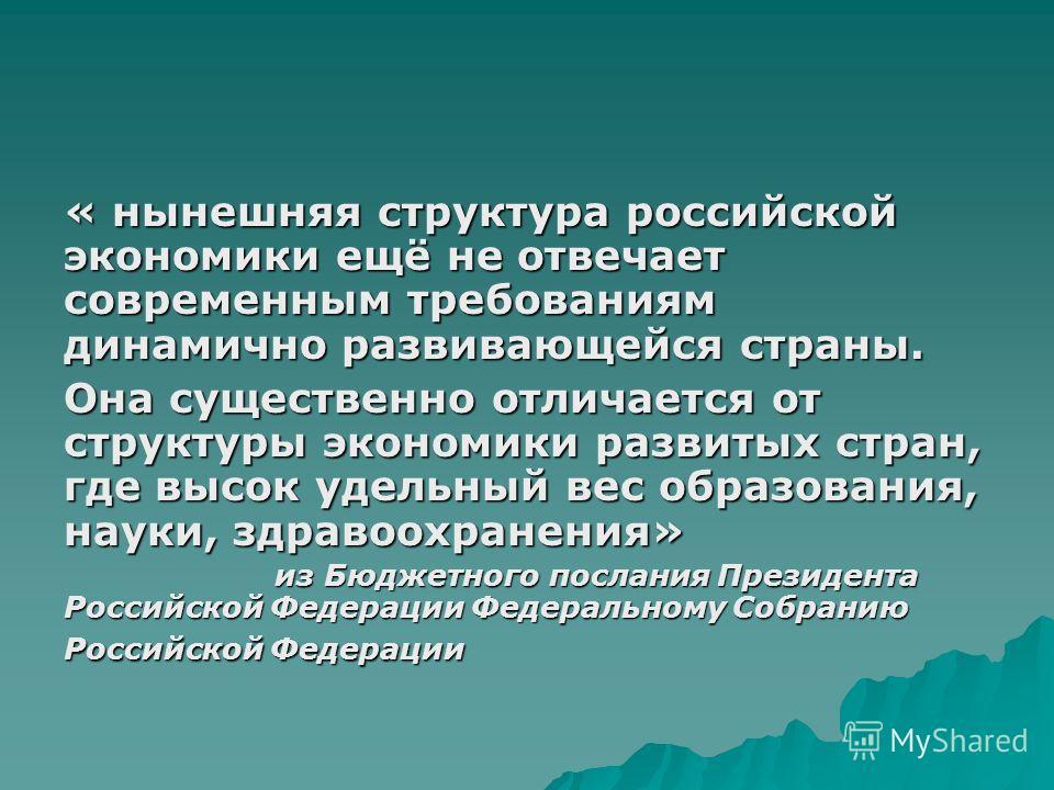 « нынешняя структура российской экономики ещё не отвечает современным требованиям динамично развивающейся страны. Она существенно отличается от структуры экономики развитых стран, где высок удельный вес образования, науки, здравоохранения» из Бюджетн