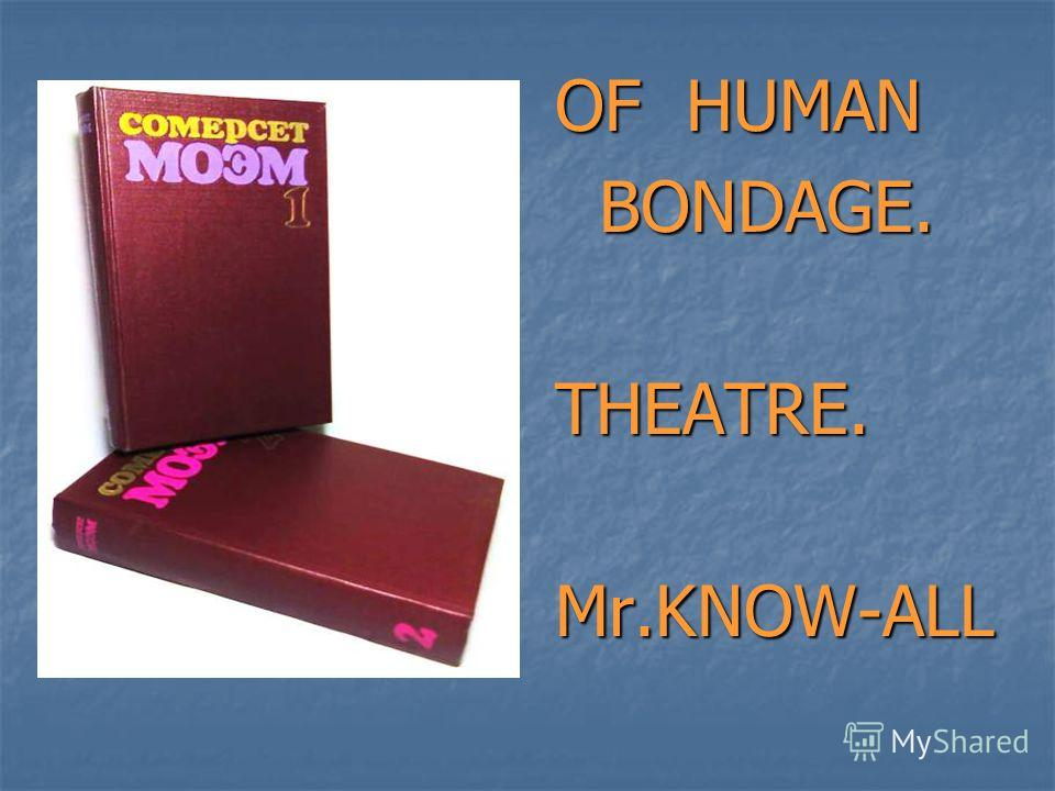 OF HUMAN BONDAGE. BONDAGE.THEATRE.Mr.KNOW-ALL