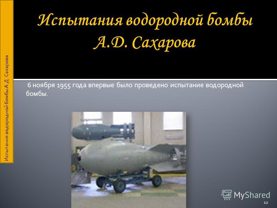 6 ноября 1955 года впервые было проведено испытание водородной бомбы. 12 Испытания водородной бомбы А.Д. Сахарова