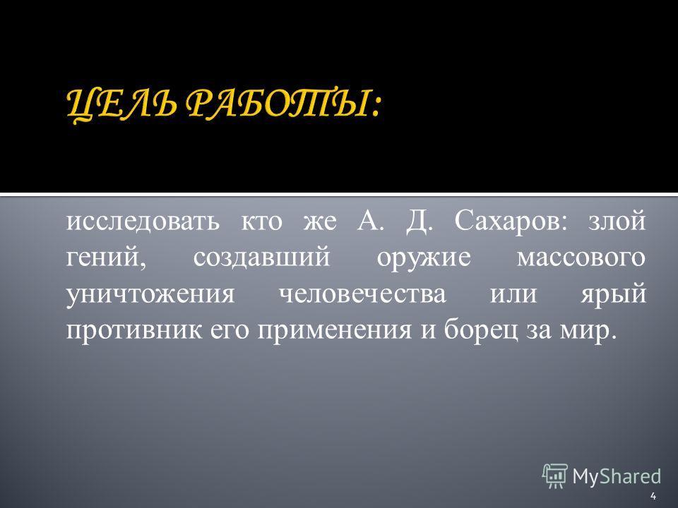 исследовать кто же А. Д. Сахаров: злой гений, создавший оружие массового уничтожения человечества или ярый противник его применения и борец за мир. 4