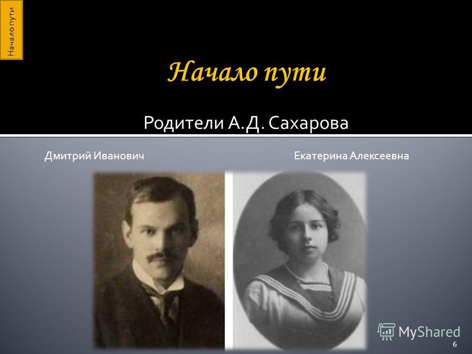 Родители А.Д. Сахарова Дмитрий Иванович Екатерина Алексеевна Начало пути 6