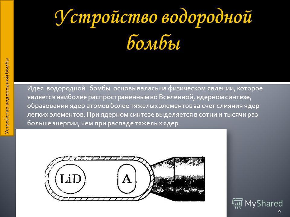 Идея водородной бомбы основывалась на физическом явлении, которое является наиболее распространенным во Вселенной, ядерном синтезе, образовании ядер атомов более тяжелых элементов за счет слияния ядер легких элементов. При ядерном синтезе выделяется