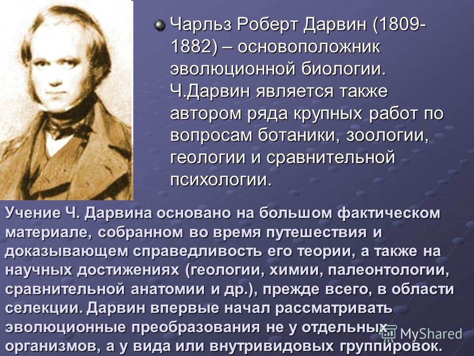 Чарльз Роберт Дарвин (1809- 1882) – основоположник эволюционной биологии. Ч.Дарвин является также автором ряда крупных работ по вопросам ботаники, зоологии, геологии и сравнительной психологии. Учение Ч. Дарвина основано на большом фактическом матери