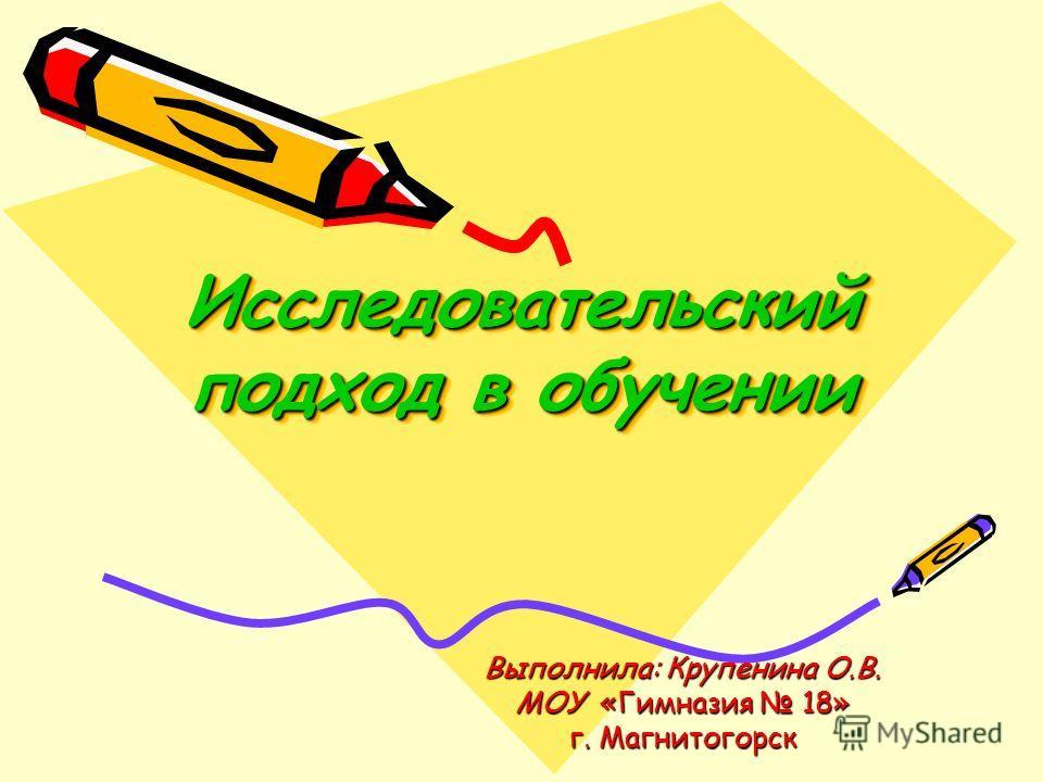 Исследовательский подход в обучении Выполнила: Крупенина О.В. МОУ «Гимназия 18» г. Магнитогорск