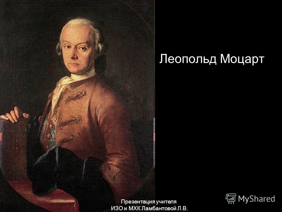 Леопольд Моцарт Презентация учителя ИЗО и МХК Ламбантовой Л.В.
