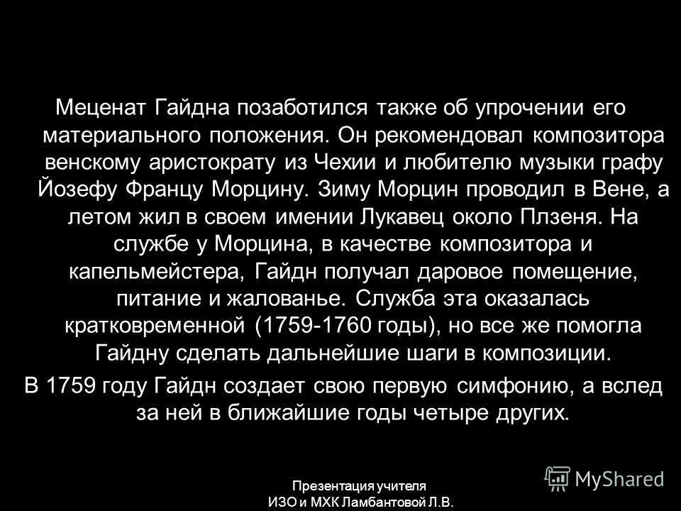 Меценат Гайдна позаботился также об упрочении его материального положения. Он рекомендовал композитора венскому аристократу из Чехии и любителю музыки графу Йозефу Францу Морцину. Зиму Морцин проводил в Вене, а летом жил в своем имении Лукавец около