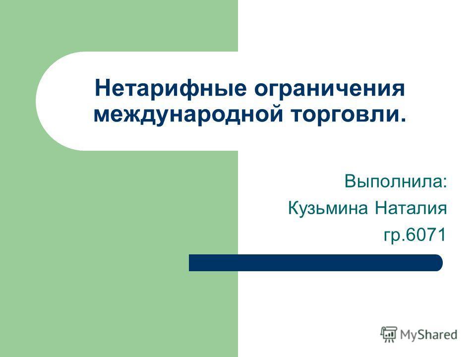 Нетарифные ограничения международной торговли. Выполнила: Кузьмина Наталия гр.6071