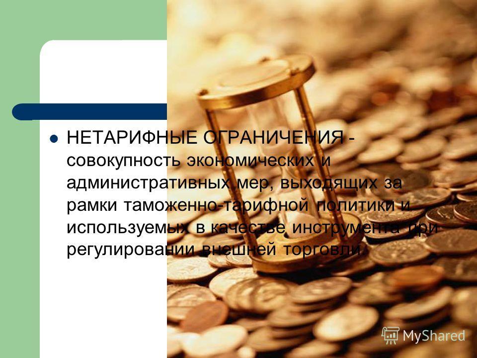 НЕТАРИФНЫЕ ОГРАНИЧЕНИЯ - совокупность экономических и административных мер, выходящих за рамки таможенно-тарифной политики и используемых в качестве инструмента при регулировании внешней торговли.