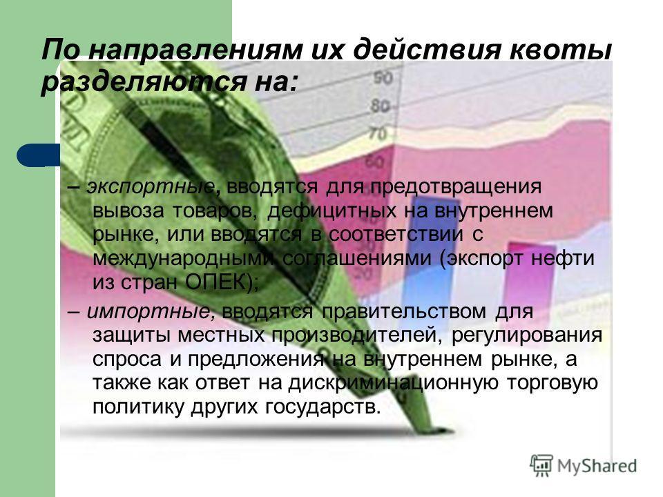 По направлениям их действия квоты разделяются на: – экспортные, вводятся для предотвращения вывоза товаров, дефицитных на внутреннем рынке, или вводятся в соответствии с международными соглашениями (экспорт нефти из стран ОПЕК); – импортные, вводятся