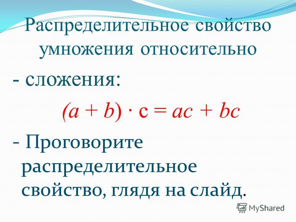 Распределительное свойство умножения относительно - сложения: (а + b) · с = ас + bc - Проговорите распределительное свойство, глядя на слайд.