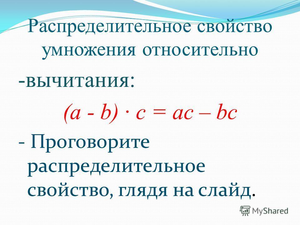Распределительное свойство умножения относительно -вычитания: (а - b) · с = ас – bc - Проговорите распределительное свойство, глядя на слайд.