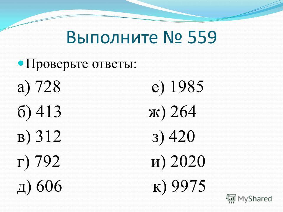 Выполните 559 Проверьте ответы: а) 728 е) 1985 б) 413 ж) 264 в) 312 з) 420 г) 792 и) 2020 д) 606 к) 9975