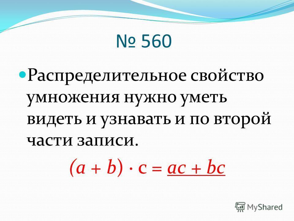 560 Распределительное свойство умножения нужно уметь видеть и узнавать и по второй части записи. (а + b) · с = ас + bc
