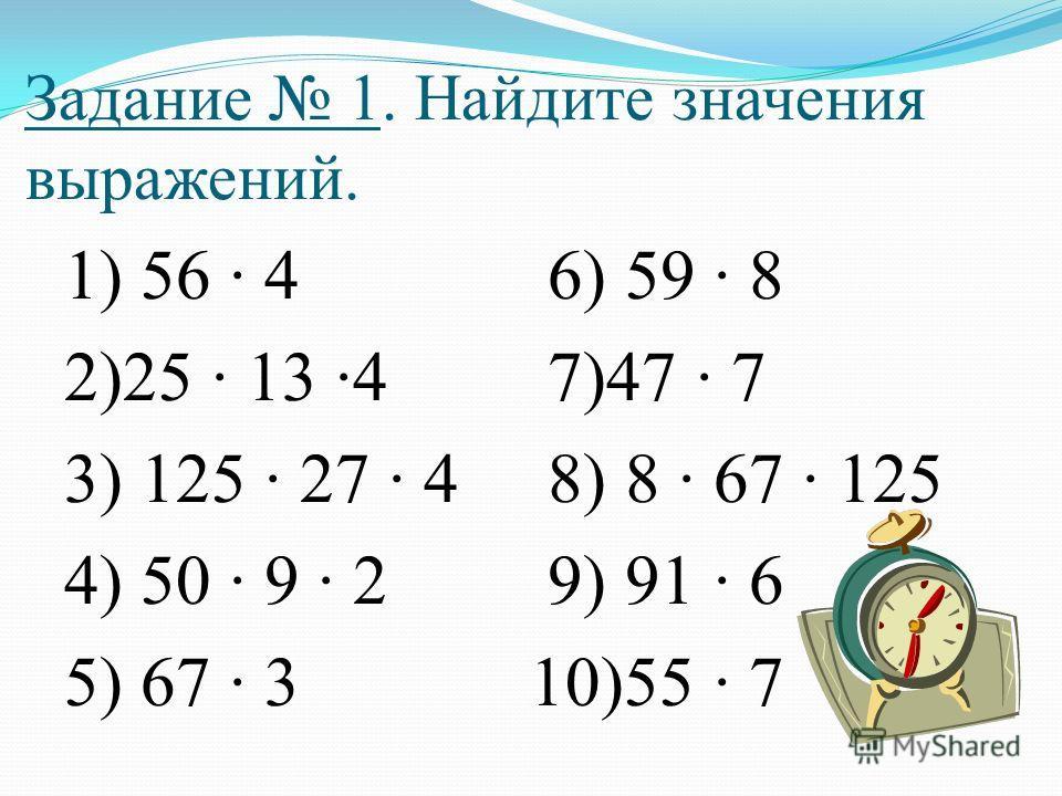 Задание 1. Найдите значения выражений. 1) 56 · 4 6) 59 · 8 2)25 · 13 ·4 7)47 · 7 3) 125 · 27 · 4 8) 8 · 67 · 125 4) 50 · 9 · 2 9) 91 · 6 5) 67 · 3 10)55 · 7