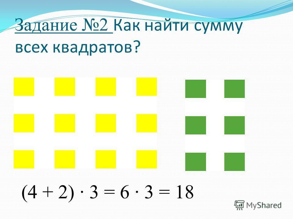 Задание 2 Как найти сумму всех квадратов? (4 + 2) · 3 = 6 · 3 = 18