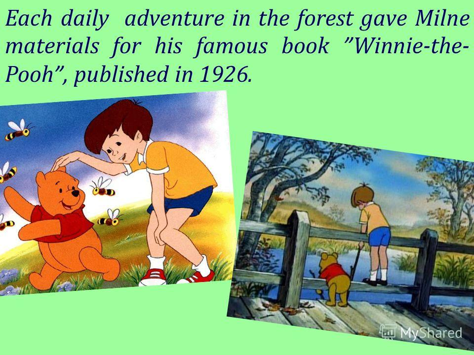Each daily adventure in the forest gave Milne materials for his famous book Winnie-the- Pooh, published in 1926.