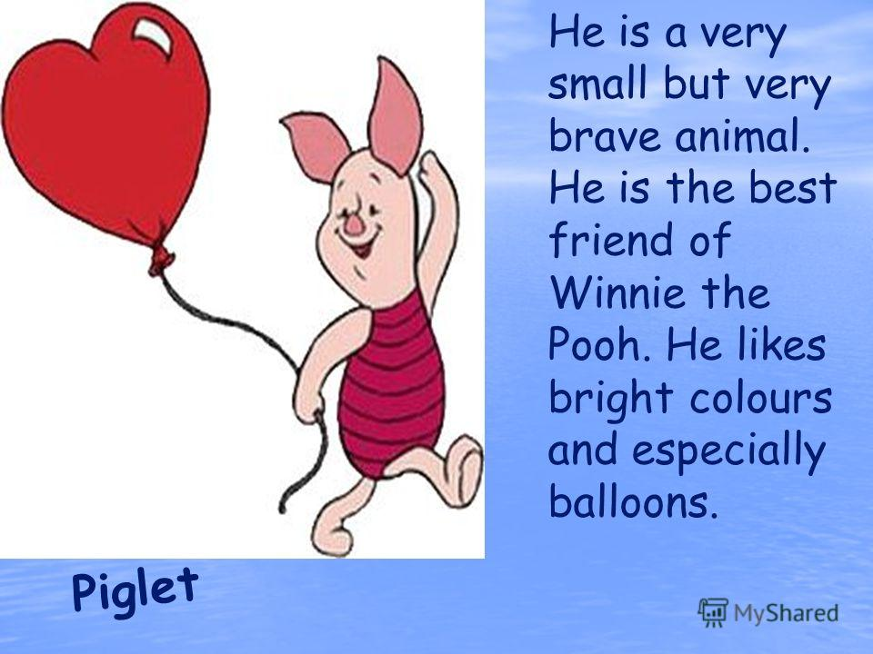 Piglet He is a very small but very brave animal. He is the best friend of Winnie the Pooh. He likes bright colours and especially balloons.