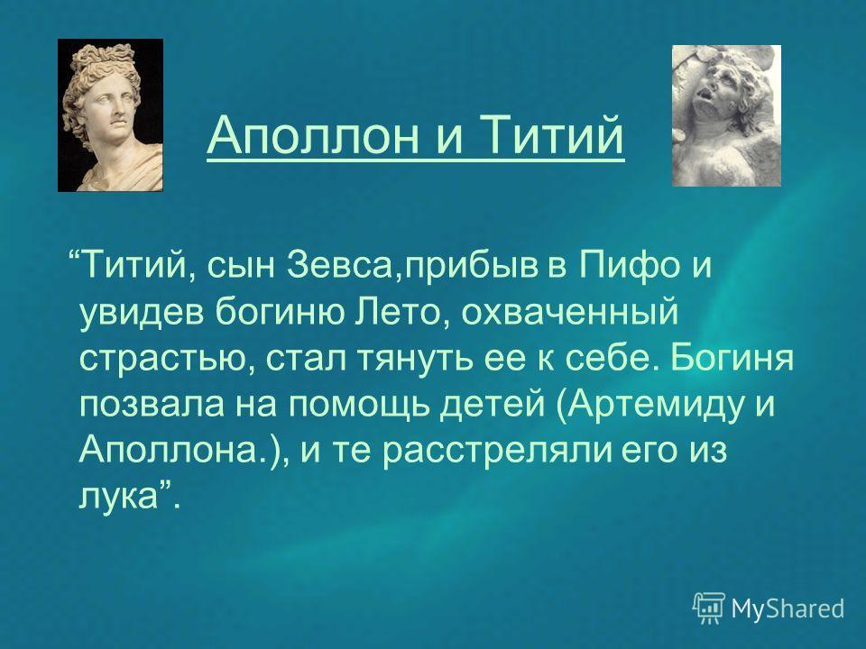 Аполлон и Титий Титий, сын Зевса,прибыв в Пифо и увидев богиню Лето, охваченный страстью, стал тянуть ее к себе. Богиня позвала на помощь детей (Артемиду и Аполлона.), и те расстреляли его из лука.