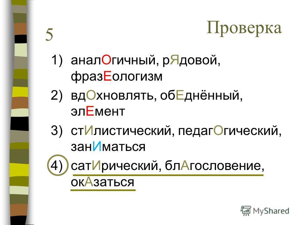 1)аналОгичный, рЯдовой, фразЕологизм 2)вдОхновлять, обЕднённый, элЕмент 3)стИлистический, педагОгический, занИматься 4)сатИрический, блАгословение, окАзаться 5 Проверка