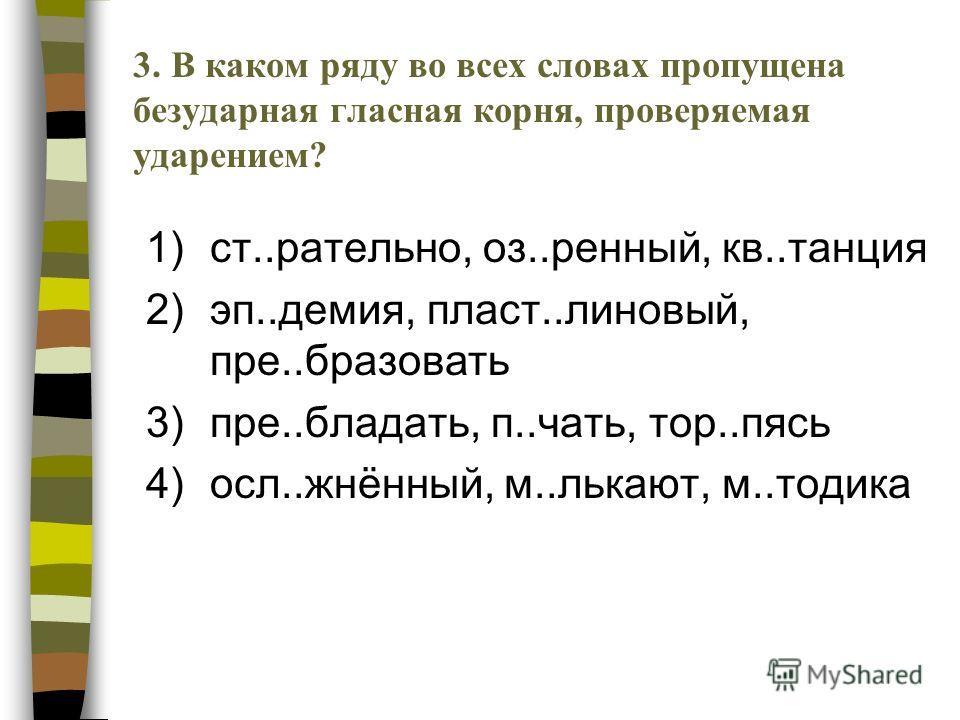 1)ст..рательно, оз..ренный, кв..танция 2)эп..демия, пласт..линовый, пре..бразовать 3)пре..бладать, п..чать, тор..пясь 4)осл..жнённый, м..лькают, м..тодика 3.В каком ряду во всех словах пропущена безударная гласная корня, проверяемая ударением?