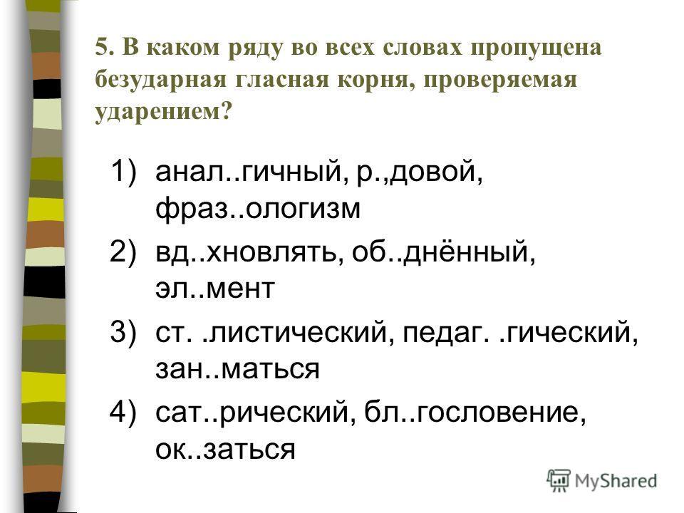 1)анал..гичный, р.,довой, фраз..ологизм 2)вд..хновлять, об..днённый, эл..мент 3)ст..листический, педаг..гический, зан..маться 4)сат..рический, бл..гословение, ок..заться 5.В каком ряду во всех словах пропущена безударная гласная корня, проверяемая уд
