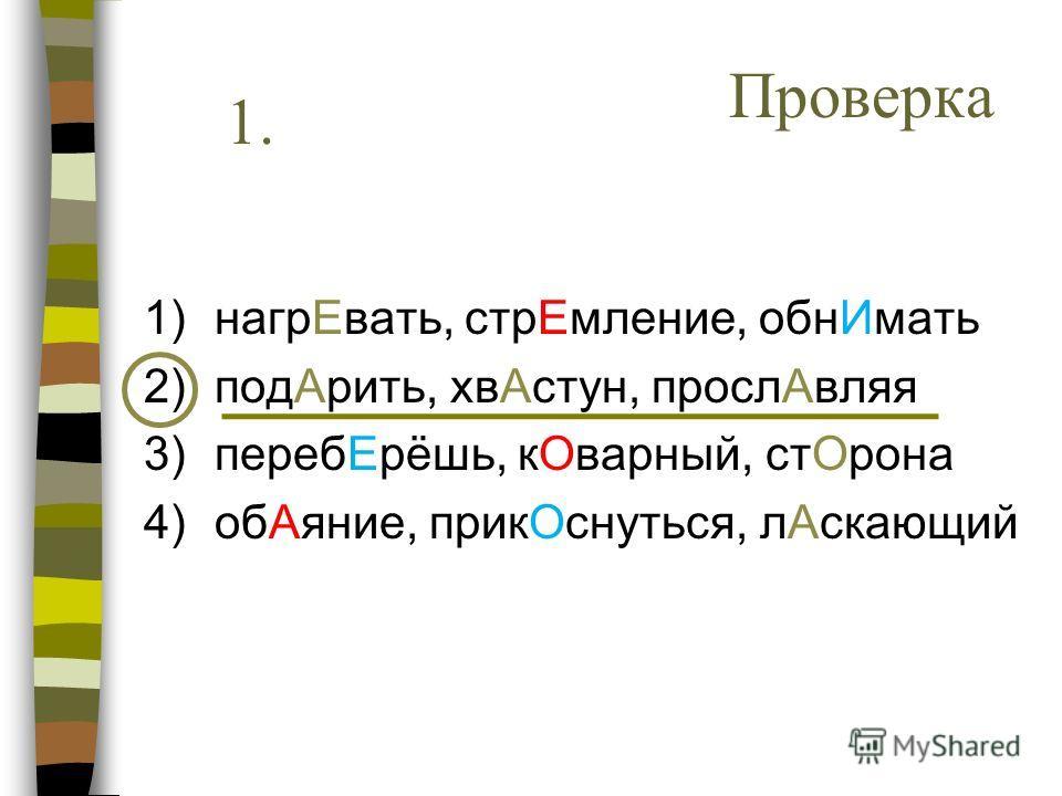 Проверка 1. 1)нагрЕвать, стрЕмление, обнИмать 2)подАрить, хвАстун, прослАвляя 3)перебЕрёшь, кОварный, стОрона 4)обАяние, прикОснуться, лАскающий