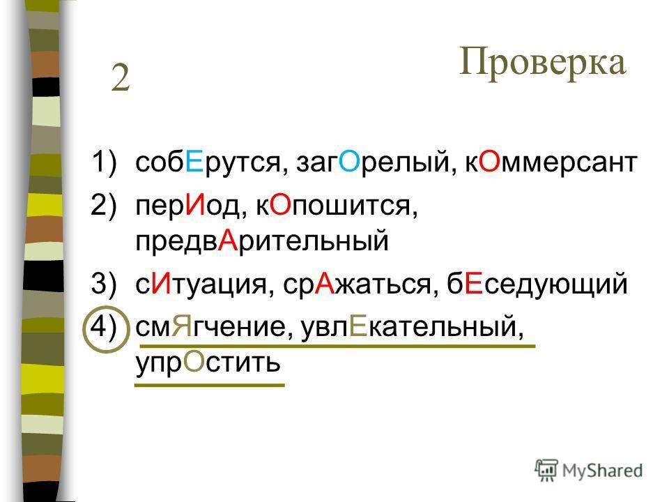 1)собЕрутся, загОрелый, кОммерсант 2)перИод, кОпошится, предвАрительный 3)сИтуация, срАжаться, бЕседующий 4)смЯгчение, увлЕкательный, упрОстить 2 Проверка