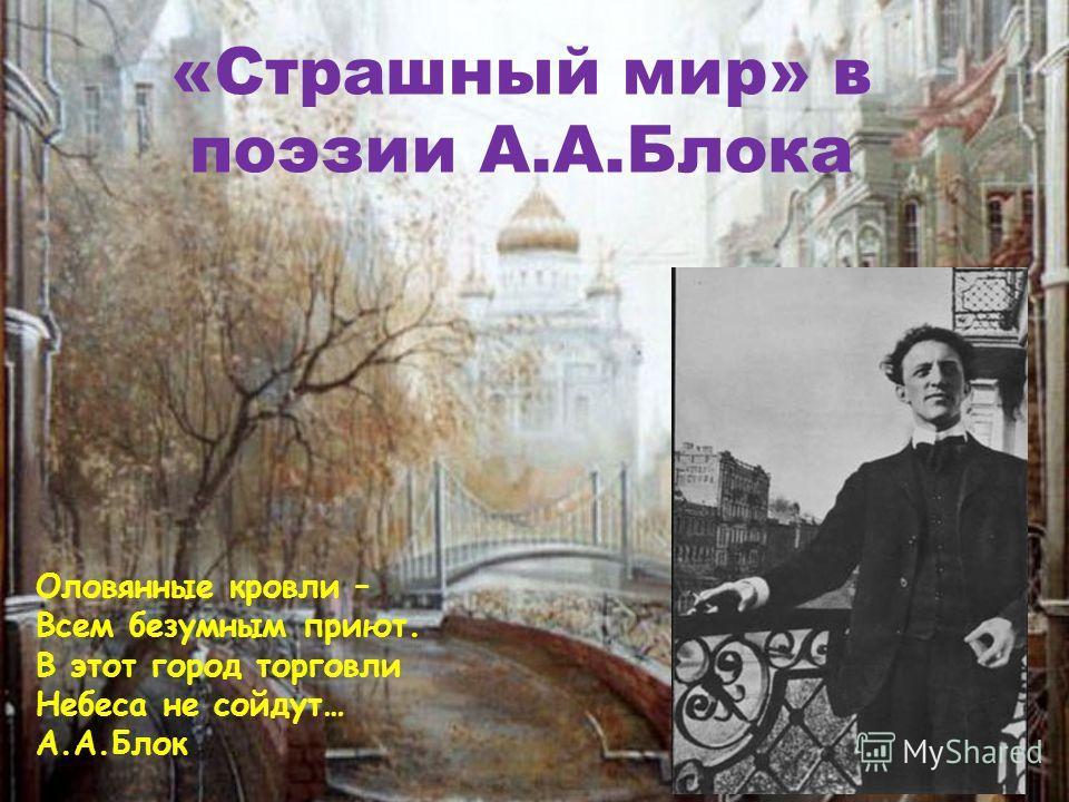 «Страшный мир» в поэзии А.А.Блока Оловянные кровли – Всем безумным приют. В этот город торговли Небеса не сойдут… А.А.Блок