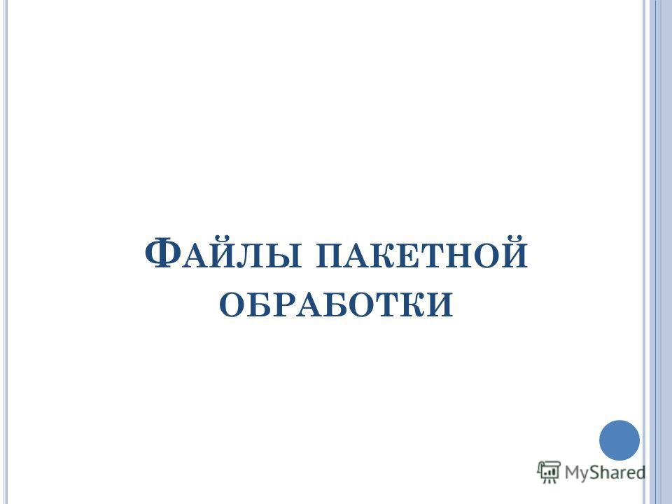 Ф АЙЛЫ ПАКЕТНОЙ ОБРАБОТКИ