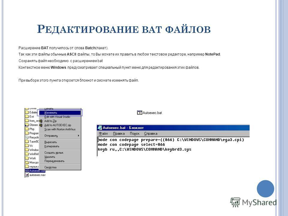 Расширение BAT получилось от слова Batch(пакет). Так как эти файлы обычные ASCII файлы, то Вы можете их править в любом текстовом редакторе, например NotePad. Сохранять файл необходимо с расширением bat Контекстное меню Windows предусматривает специа