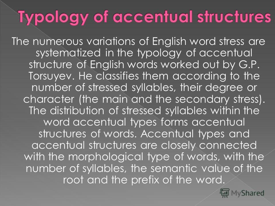The numerous variations of English word stress are systematized in the typology of accentual structure of English words worked out by G.P. Torsuyev. He classifies them according to the number of stressed syllables, their degree or character (the main