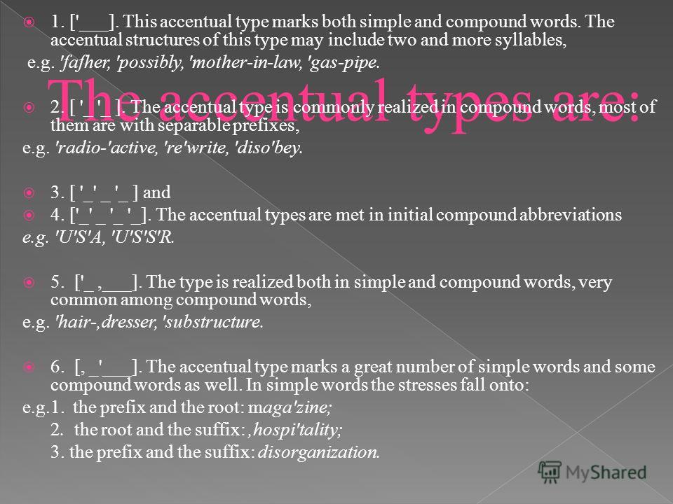 The accentual types are: 1. ['___]. This accentual type marks both simple and compound words. The accentual structures of this type may include two and more syllables, e.g. 'fafher, 'possibly, 'mother-in-law, 'gas-pipe. 2. [ '_ '_ ]. The accentual ty