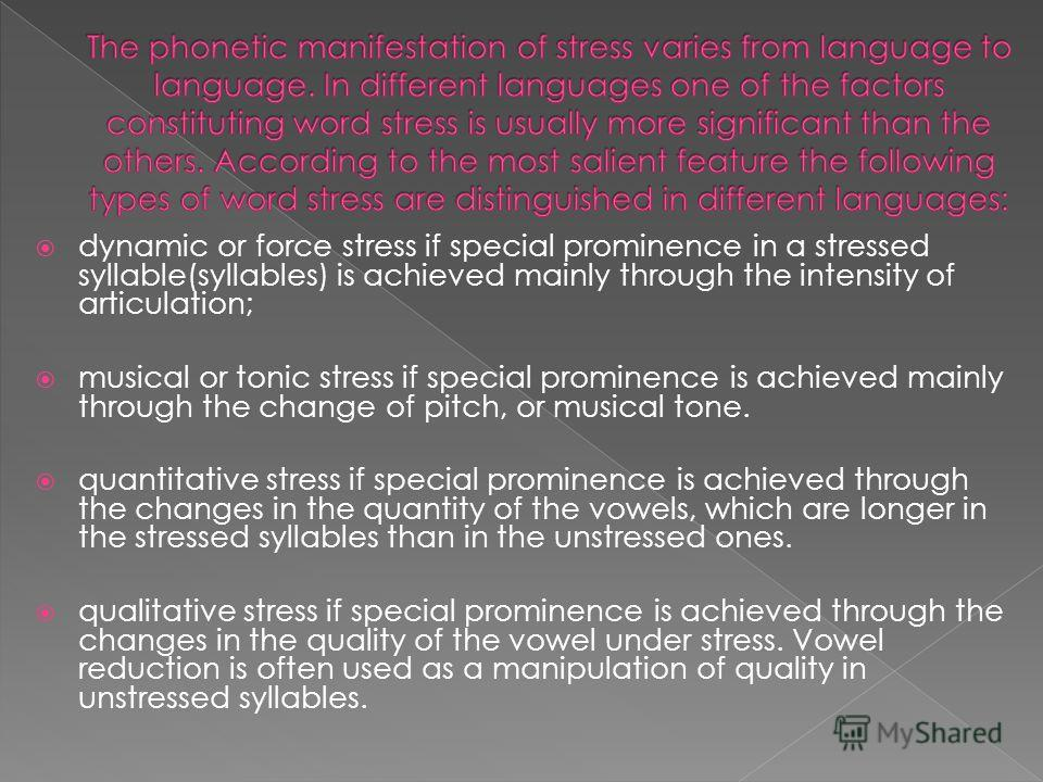 dynamic or force stress if special prominence in a stressed syllable(syllables) is achieved mainly through the intensity of articulation; musical or tonic stress if special prominence is achieved mainly through the change of pitch, or musical tone. q