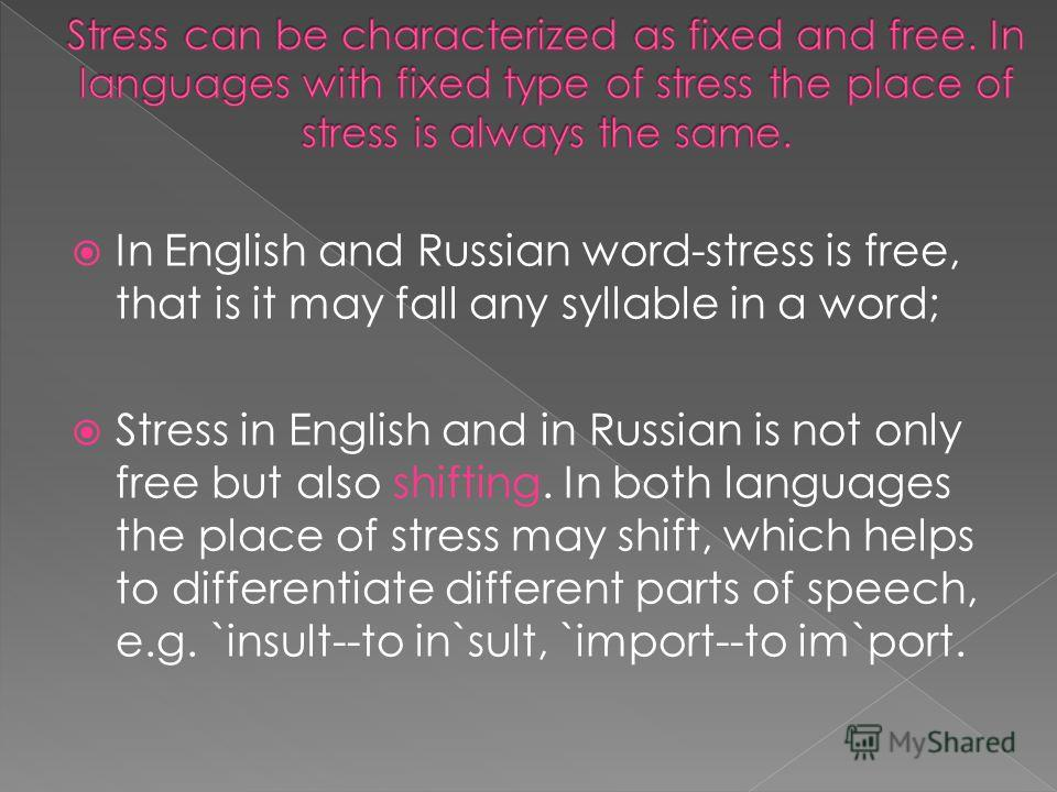 In English and Russian word-stress is free, that is it may fall any syllable in a word; Stress in English and in Russian is not only free but also shifting. In both languages the place of stress may shift, which helps to differentiate different parts