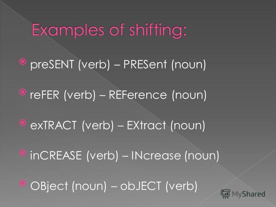 preSENT (verb) – PRESent (noun) reFER (verb) – REFerence (noun) exTRACT (verb) – EXtract (noun) inCREASE (verb) – INcrease (noun) OBject (noun) – obJECT (verb)