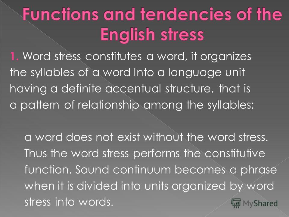 1. Word stress constitutes a word, it organizes the syllables of a word Into a language unit having a definite accentual structure, that is a pattern of relationship among the syllables; a word does not exist without the word stress. Thus the word st