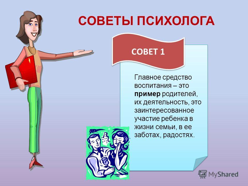 СОВЕТЫ ПСИХОЛОГА СОВЕТ 1 Главное средство воспитания – это пример родителей, их деятельность, это заинтересованное участие ребенка в жизни семьи, в ее заботах, радостях.