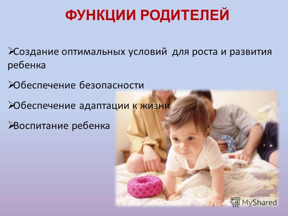 ФУНКЦИИ РОДИТЕЛЕЙ Создание оптимальных условий для роста и развития ребенка Обеспечение безопасности Обеспечение адаптации к жизни Воспитание ребенка