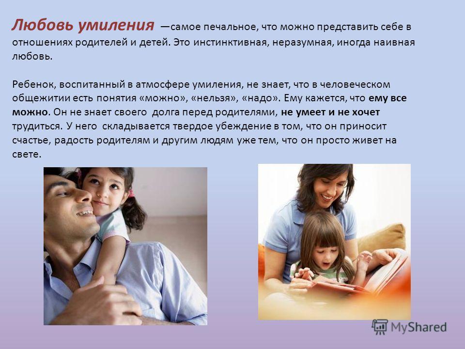 Любовь умиления самое печальное, что можно представить себе в отношениях родителей и детей. Это инстинктивная, неразумная, иногда наивная любовь. Ребенок, воспитанный в атмосфере умиления, не знает, что в человеческом общежитии есть понятия «можно»,